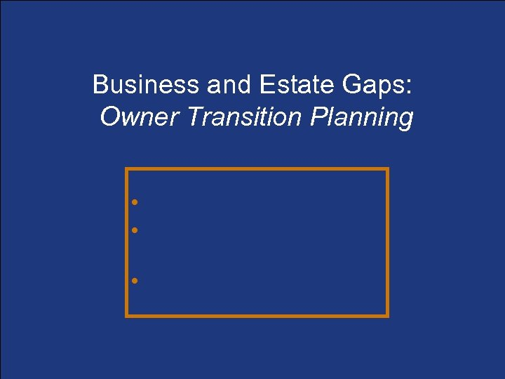 Business and Estate Gaps: Owner Transition Planning • Determining the gaps • Business continuation