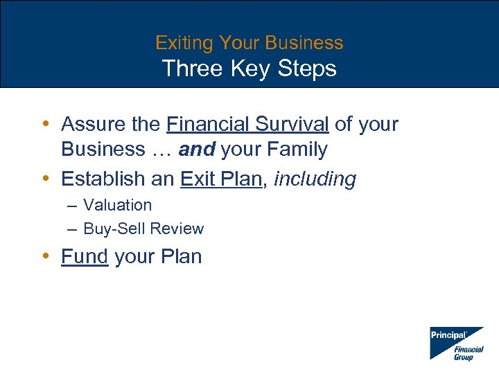 Exiting Your Business Three Key Steps • Assure the Financial Survival of your Business