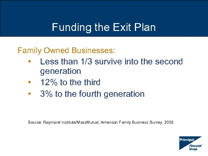 Funding the Exit Plan Family Owned Businesses: • • • Less than 1/3 survive