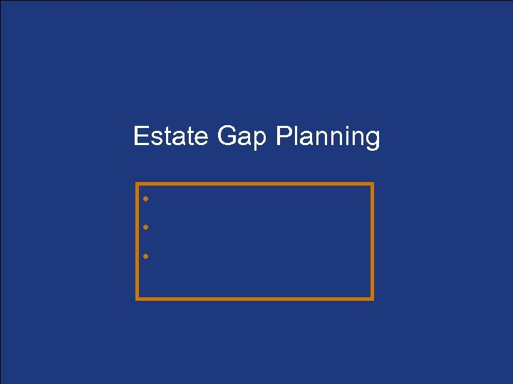 Estate Gap Planning • Determining the gaps • Filling the gaps • Funding the