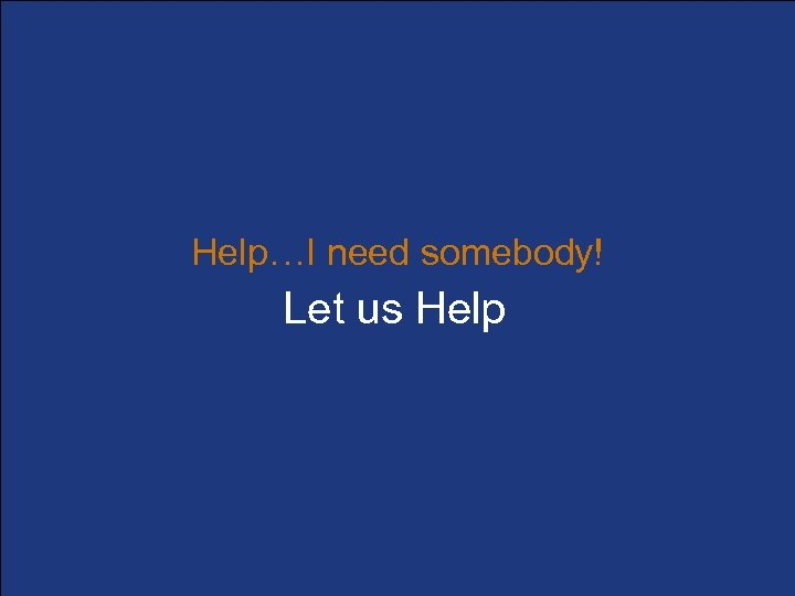 Help…I need somebody! Let us Help