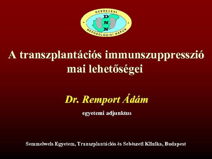 A transzplantációs immunszuppresszió mai lehetőségei Dr. Remport Ádám egyetemi adjunktus Semmelweis Egyetem, Transzplantációs és