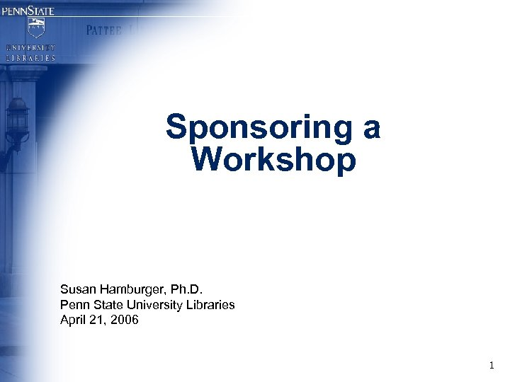 Sponsoring a Workshop Susan Hamburger, Ph. D. Penn State University Libraries April 21, 2006