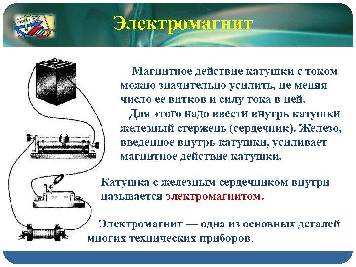 Электромагнит Магнитное действие катушки с током можно значительно усилить, не меняя число ее витков
