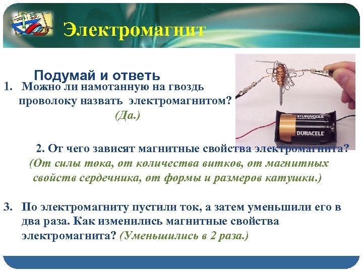 Электромагнит Подумай и ответь 1. Можно ли намотанную на гвоздь проволоку назвать электромагнитом? (Да.