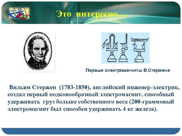 Это интересно… Первые электромагниты В. Стержена Вильям Стержен (1783 -1850), английский инженер-электрик, создал первый