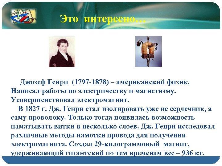 Это интересно… Джозеф Генри (1797 -1878) – американский физик. Написал работы по электричеству и