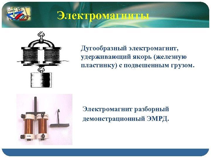 Электромагниты Дугообразный электромагнит, удерживающий якорь (железную пластинку) с подвешенным грузом. Электромагнит разборный демонстрационный ЭМРД.