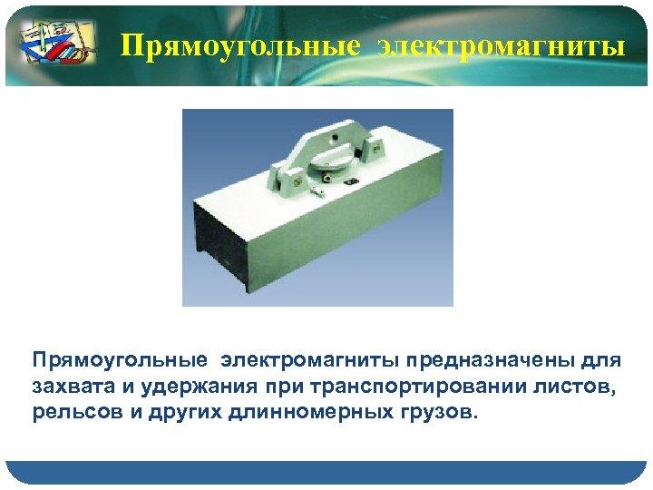 Прямоугольные электромагниты предназначены для захвата и удержания при транспортировании листов, рельсов и других длинномерных