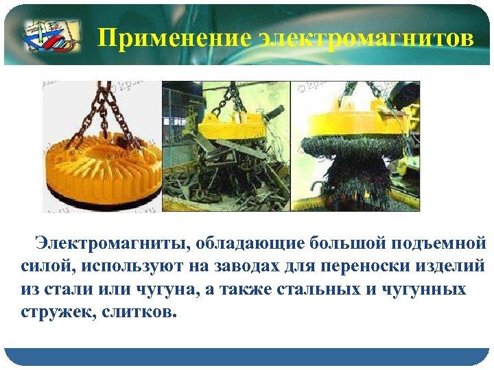 Применение электромагнитов Электромагниты, обладающие большой подъемной силой, используют на заводах для переноски изделий из
