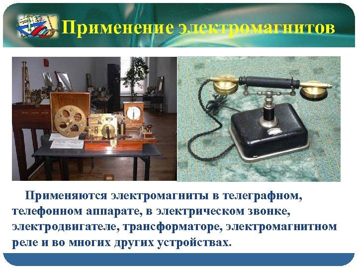 Применение электромагнитов Применяются электромагниты в телеграфном, телефонном аппарате, в электрическом звонке, электродвигателе, трансформаторе, электромагнитном