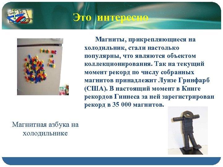 Это интересно Магниты, прикрепляющиеся на холодильник, стали настолько популярны, что являются объектом коллекционирования. Так