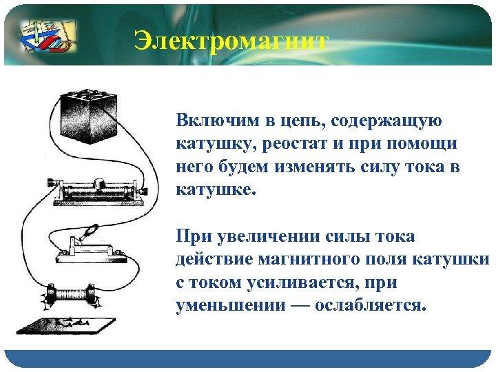 Электромагнит Включим в цепь, содержащую катушку, реостат и при помощи него будем изменять силу