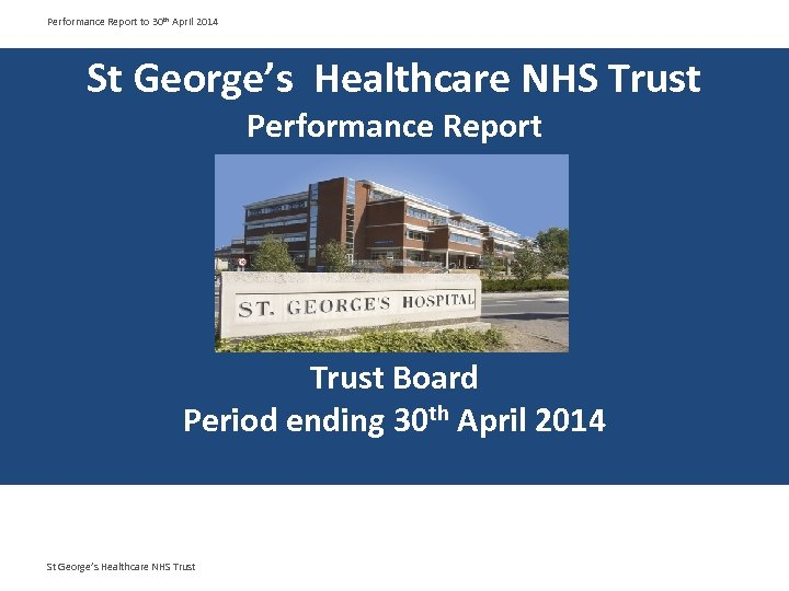 Performance Report to 30 th April 2014 St George's Healthcare NHS Trust Performance Report
