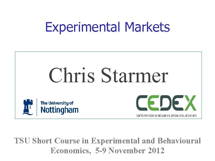 Experimental Markets Chris Starmer TSU Short Course in Experimental and Behavioural Economics, 5 -9