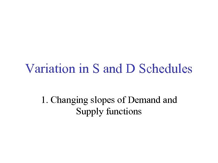 Variation in S and D Schedules 1. Changing slopes of Demand Supply functions