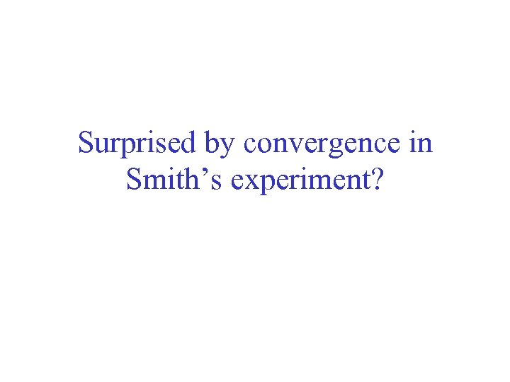 Surprised by convergence in Smith's experiment?