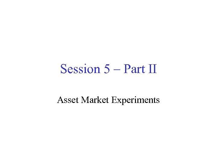 Session 5 – Part II Asset Market Experiments