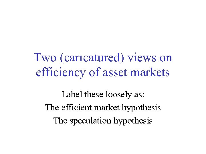 Two (caricatured) views on efficiency of asset markets Label these loosely as: The efficient