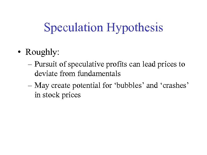 Speculation Hypothesis • Roughly: – Pursuit of speculative profits can lead prices to deviate