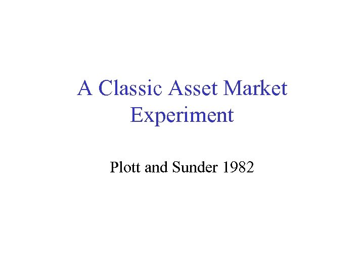 A Classic Asset Market Experiment Plott and Sunder 1982