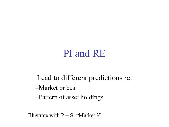 PI and RE Lead to different predictions re: –Market prices –Pattern of asset holdings