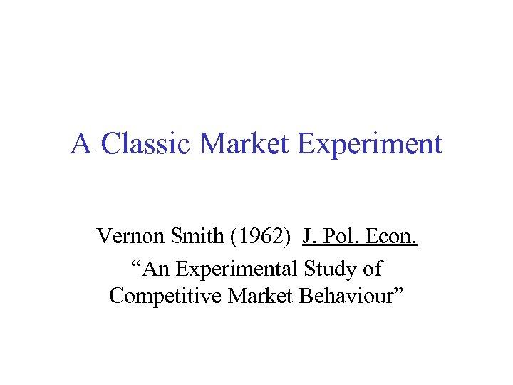 "A Classic Market Experiment Vernon Smith (1962) J. Pol. Econ. ""An Experimental Study of"