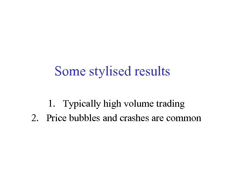 Some stylised results 1. Typically high volume trading 2. Price bubbles and crashes are