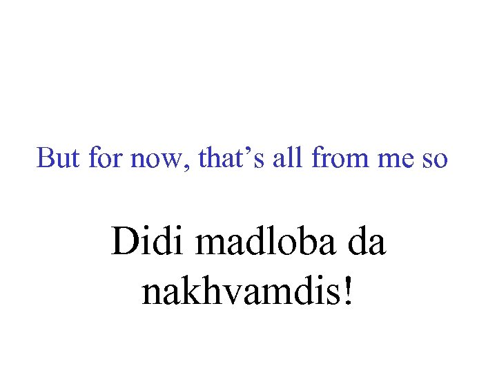 But for now, that's all from me so Didi madloba da nakhvamdis!