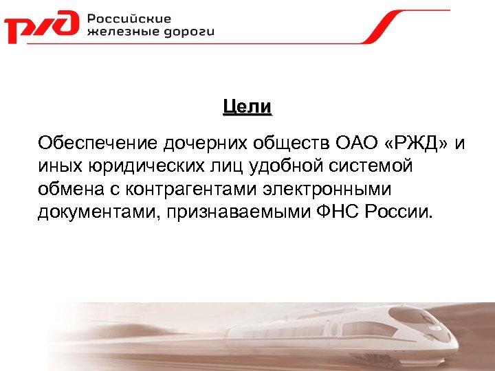 Цели Обеспечение дочерних обществ ОАО «РЖД» и иных юридических лиц удобной системой обмена с