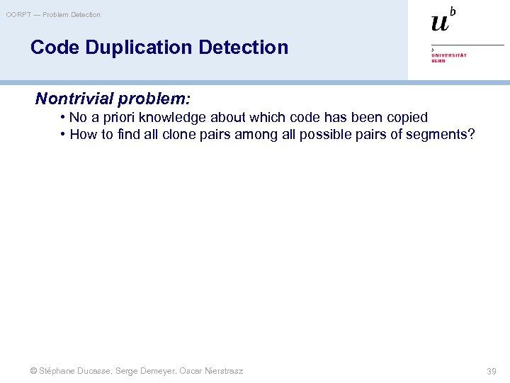 OORPT — Problem Detection Code Duplication Detection Nontrivial problem: • No a priori knowledge