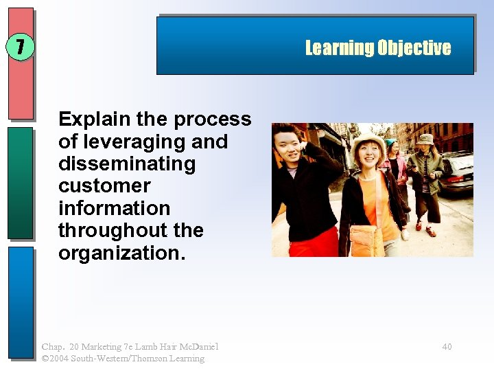 7 Learning Objective Explain the process of leveraging and disseminating customer information throughout the