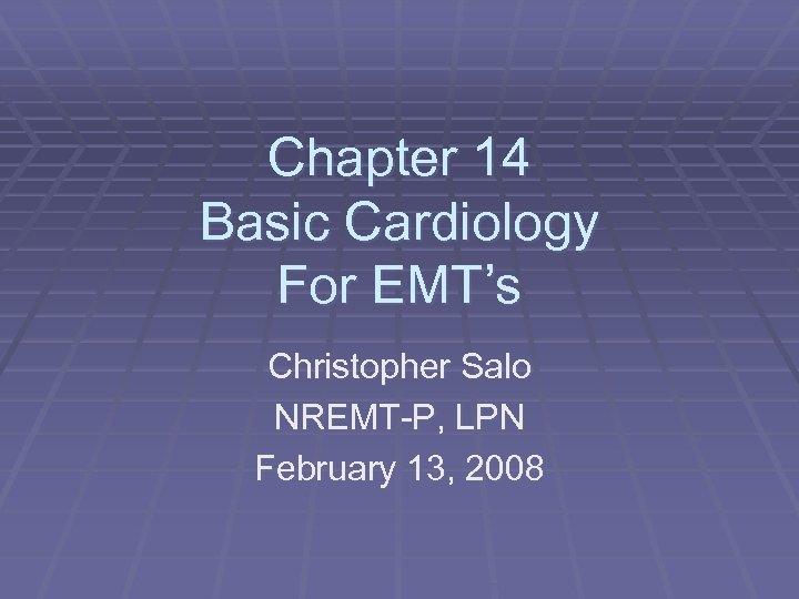 Chapter 14 Basic Cardiology For EMT's Christopher Salo NREMT-P, LPN February 13, 2008
