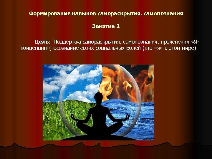 Формирование навыков самораскрытия, самопознания Занятие 2 Цель: Поддержка самораскрытия, самопознания, прояснения «Яконцепции» ; осознание