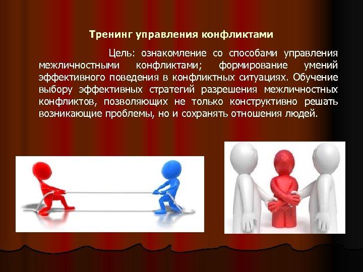 Тренинг управления конфликтами Цель: ознакомление со способами управления межличностными конфликтами; формирование умений эффективного поведения