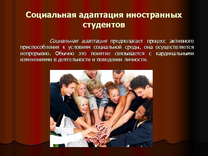Социальная адаптация иностранных студентов Социальная адаптация предполагает процесс активного приспособления к условиям социальной среды,