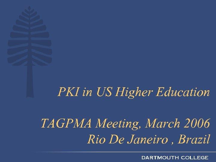 PKI in US Higher Education TAGPMA Meeting, March 2006 Rio De Janeiro , Brazil