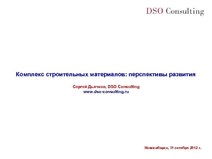 Комплекс строительных материалов: перспективы развития Сергей Дьячков, DSO Consulting www. dso-consulting. ru Новосибирск, 31