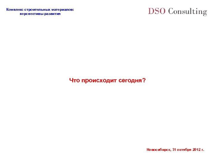 Комплекс строительных материалов: перспективы развития Что происходит сегодня? Новосибирск, 31 октября 2012 г.