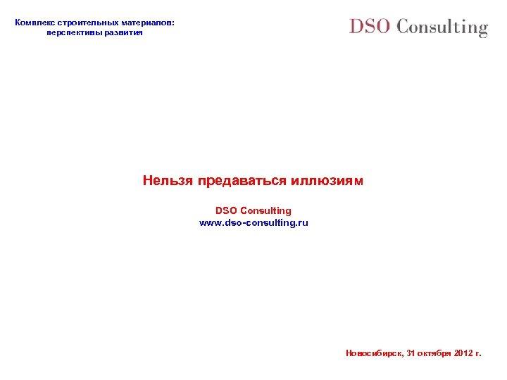 Комплекс строительных материалов: перспективы развития Нельзя предаваться иллюзиям DSO Consulting www. dso-consulting. ru Новосибирск,