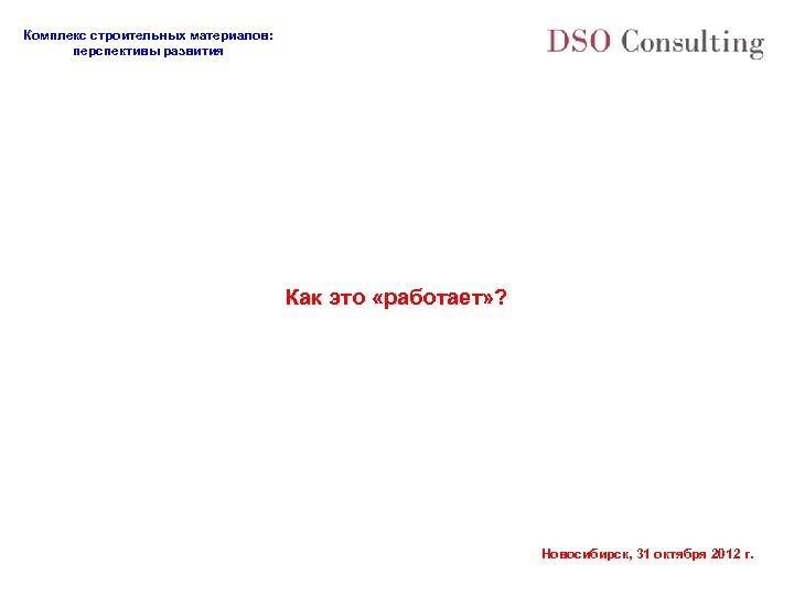 Комплекс строительных материалов: перспективы развития Как это «работает» ? Новосибирск, 31 октября 2012 г.