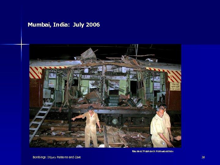 Mumbai, India: July 2006 Reuters/Prashanth Vishwanathan Bombings: Injury Patterns and Care 38
