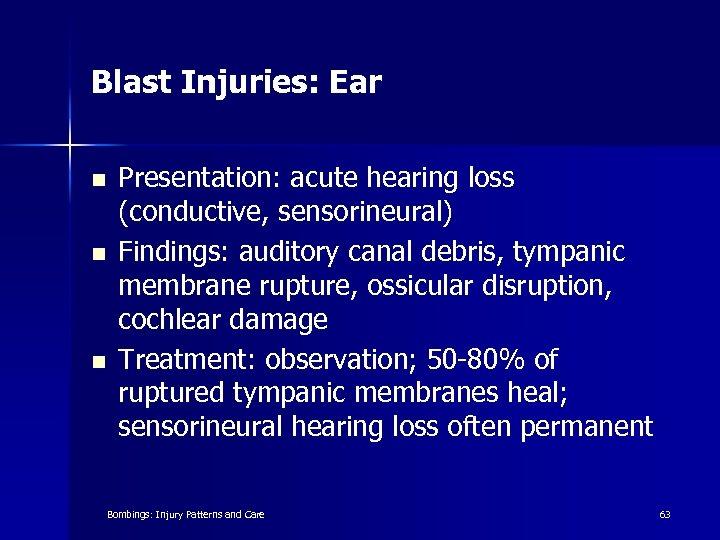Blast Injuries: Ear n n n Presentation: acute hearing loss (conductive, sensorineural) Findings: auditory