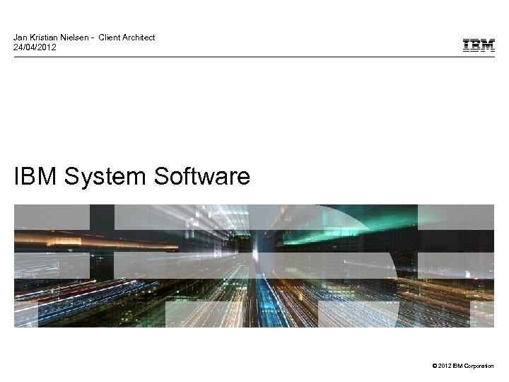 Jan Kristian Nielsen - Client Architect 24/04/2012 IBM System Software © 2012 IBM Corporation