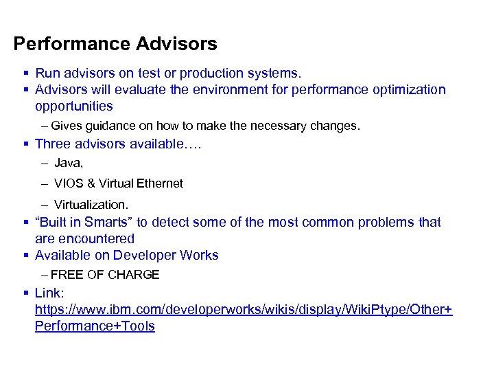 Performance Advisors § Run advisors on test or production systems. § Advisors will evaluate