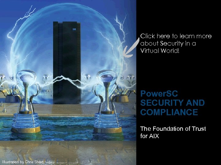 IBM Power Systems Click here to learn more about Security in a Virtual World!