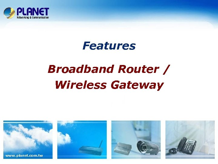 Features Broadband Router / Wireless Gateway www. planet. com. tw