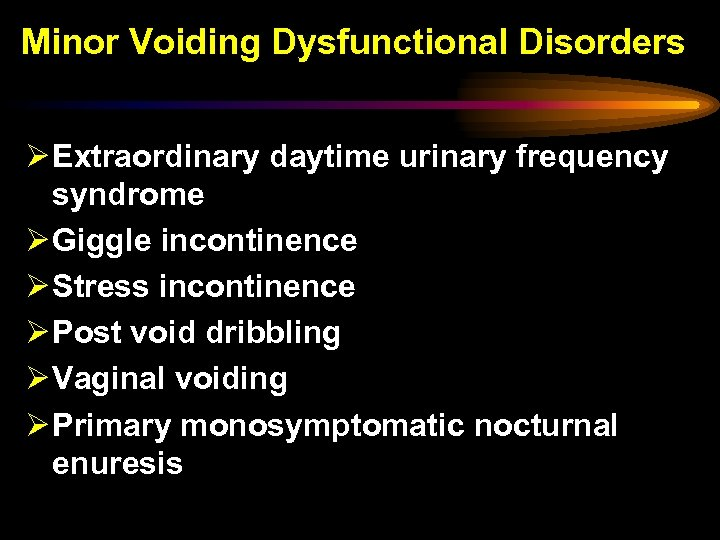 Minor Voiding Dysfunctional Disorders Ø Extraordinary daytime urinary frequency syndrome Ø Giggle incontinence Ø