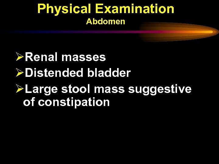 Physical Examination Abdomen ØRenal masses ØDistended bladder ØLarge stool mass suggestive of constipation