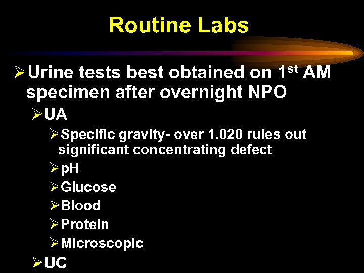 Routine Labs ØUrine tests best obtained on 1 st AM specimen after overnight NPO